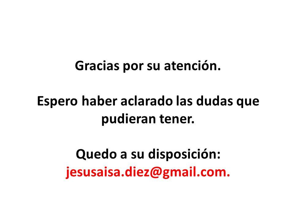 Gracias por su atención. Espero haber aclarado las dudas que pudieran tener. Quedo a su disposición: jesusaisa.diez@gmail.com.