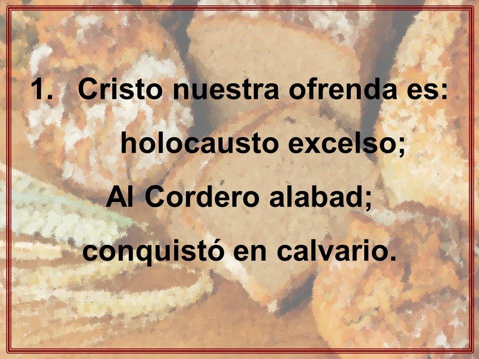 1.Cristo nuestra ofrenda es: holocausto excelso; Al Cordero alabad; conquistó en calvario.