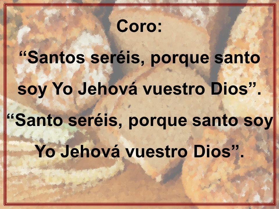 Coro: Santos seréis, porque santo soy Yo Jehová vuestro Dios.