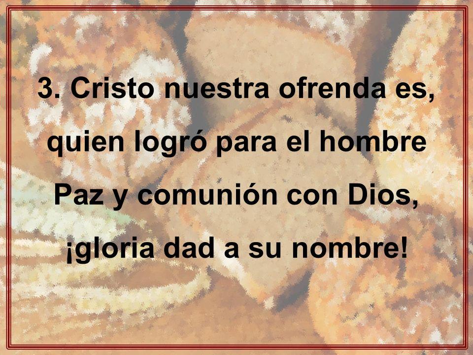 3. Cristo nuestra ofrenda es, quien logró para el hombre Paz y comunión con Dios, ¡gloria dad a su nombre!
