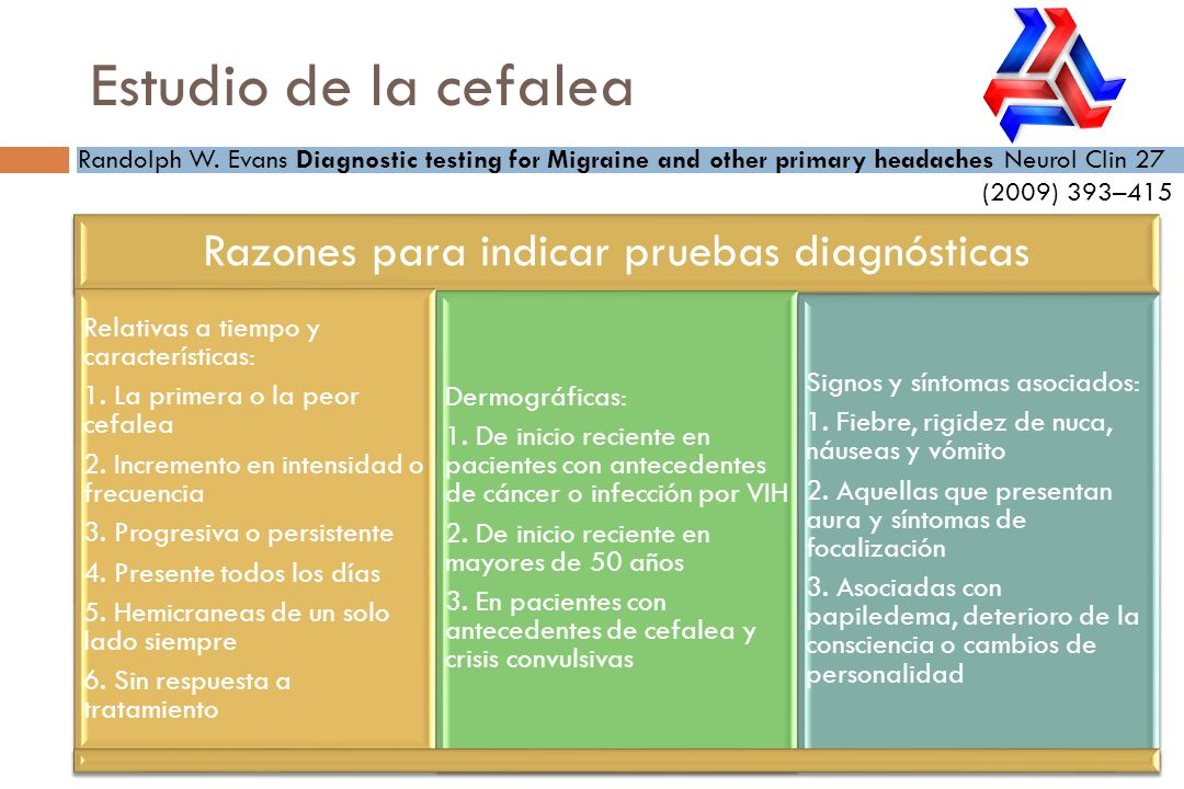 Estudio de la cefalea Randolph W. Evans Diagnostic testing for Migraine and other primary headaches Neurol Clin 27 (2009) 393–415 Razones para indicar