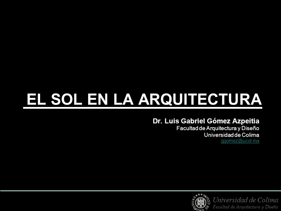 EL SOL EN LA ARQUITECTURA Dr. Luis Gabriel Gómez Azpeitia Facultad de Arquitectura y Diseño Universidad de Colima ggomez@ucol.mx Universidad de Colima