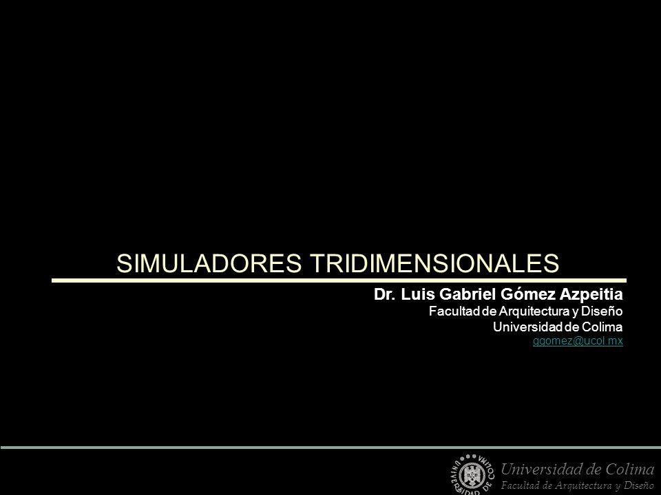 SIMULADORES TRIDIMENSIONALES Dr. Luis Gabriel Gómez Azpeitia Facultad de Arquitectura y Diseño Universidad de Colima ggomez@ucol.mx Universidad de Col