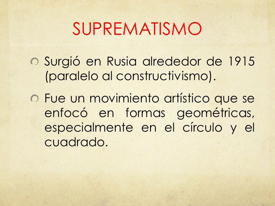 SUPREMATISMO Surgió en Rusia alrededor de 1915 (paralelo al constructivismo). Fue un movimiento artístico que se enfocó en formas geométricas, especia
