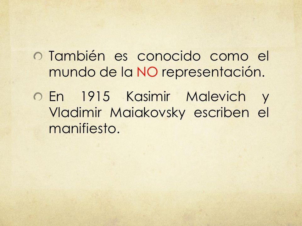 También es conocido como el mundo de la NO representación. En 1915 Kasimir Malevich y Vladimir Maiakovsky escriben el manifiesto.