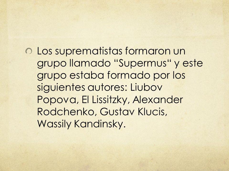 Los suprematistas formaron un grupo llamado Supermus y este grupo estaba formado por los siguientes autores: Liubov Popova, El Lissitzky, Alexander Ro