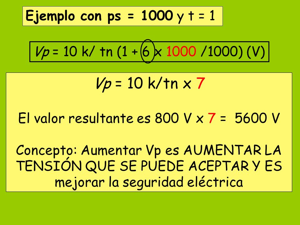 Vp = 10 k/ tn (1 + 6 x 1000 /1000) (V) Ejemplo con ps = 1000 y t = 1 Vp = 10 k/tn x 7 El valor resultante es 800 V x 7 = 5600 V Concepto: Aumentar Vp
