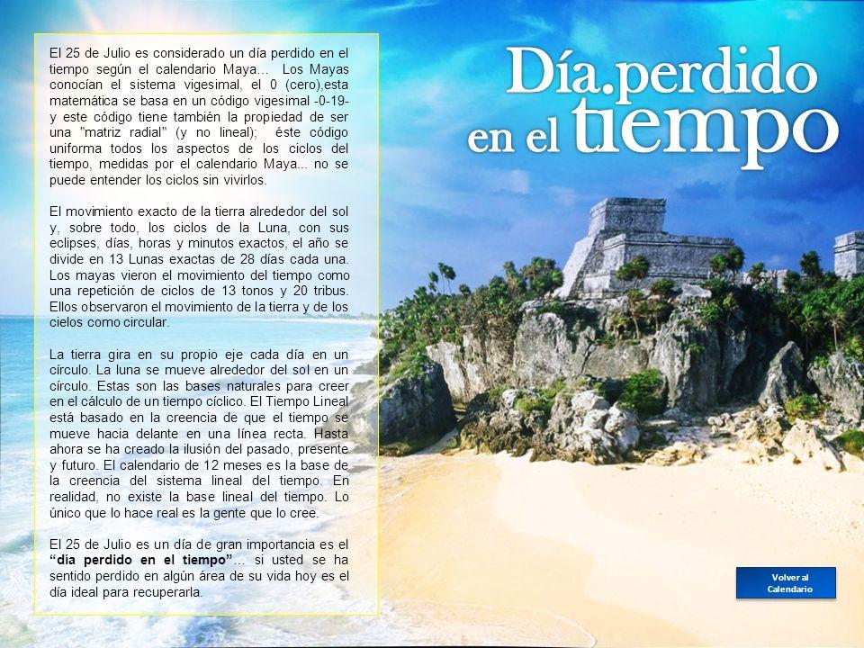 El 25 de Julio es considerado un día perdido en el tiempo según el calendario Maya… Los Mayas conocían el sistema vigesimal, el 0 (cero),esta matemática se basa en un código vigesimal -0-19- y este código tiene también la propiedad de ser una matriz radial (y no lineal); éste código uniforma todos los aspectos de los ciclos del tiempo, medidas por el calendario Maya...