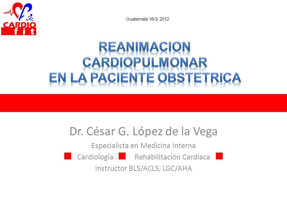 Dr. César G. López de la Vega Especialista en Medicina Interna CardiologíaRehabilitación Cardíaca Instructor BLS/ACLS, LGC/AHA Guatemala 16/3/ 2012