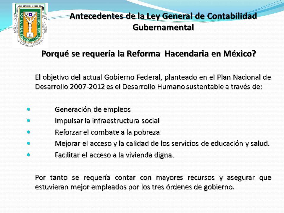 Antecedentes de la Ley General de Contabilidad Gubernamental Porqué se requería la Reforma Hacendaria en México? El objetivo del actual Gobierno Feder
