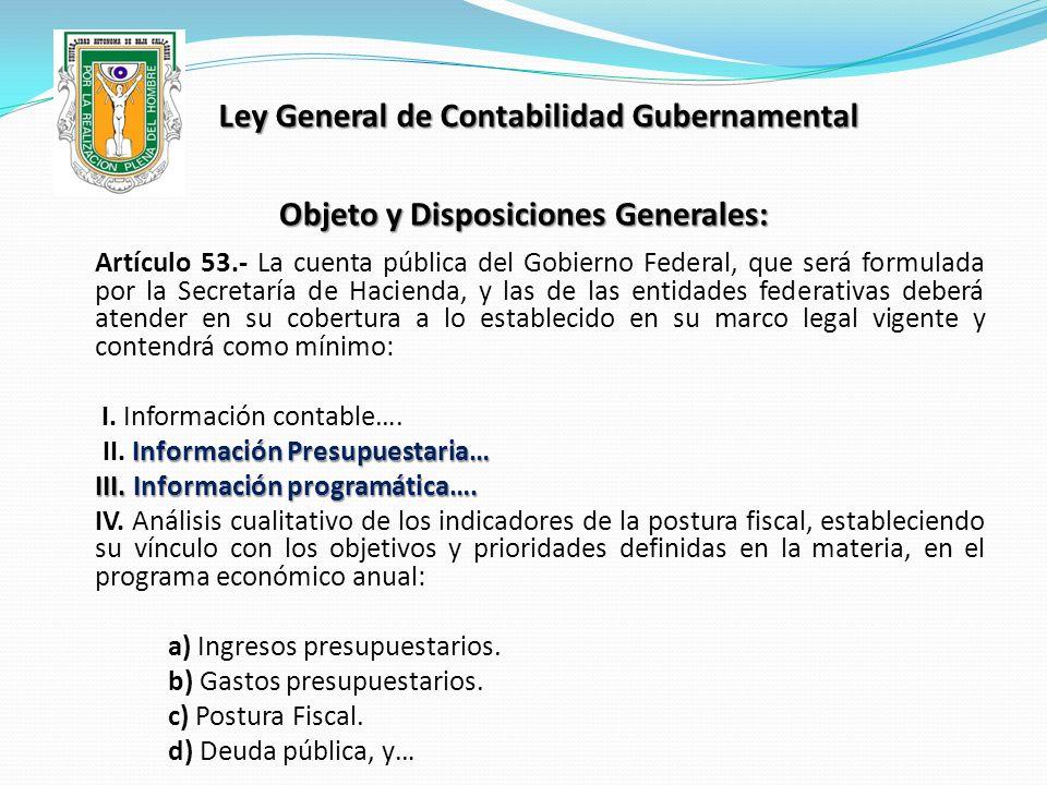 Ley General de Contabilidad Gubernamental Objeto y Disposiciones Generales: Artículo 53.- La cuenta pública del Gobierno Federal, que será formulada p