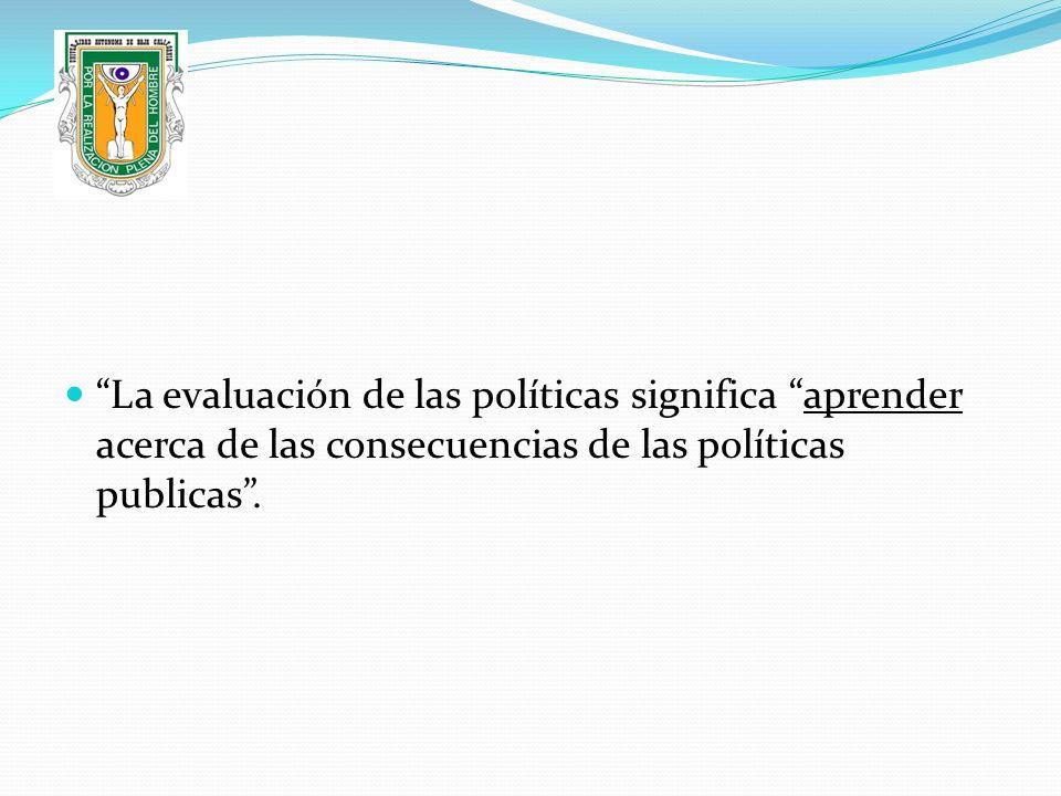 La evaluación de las políticas significa aprender acerca de las consecuencias de las políticas publicas.