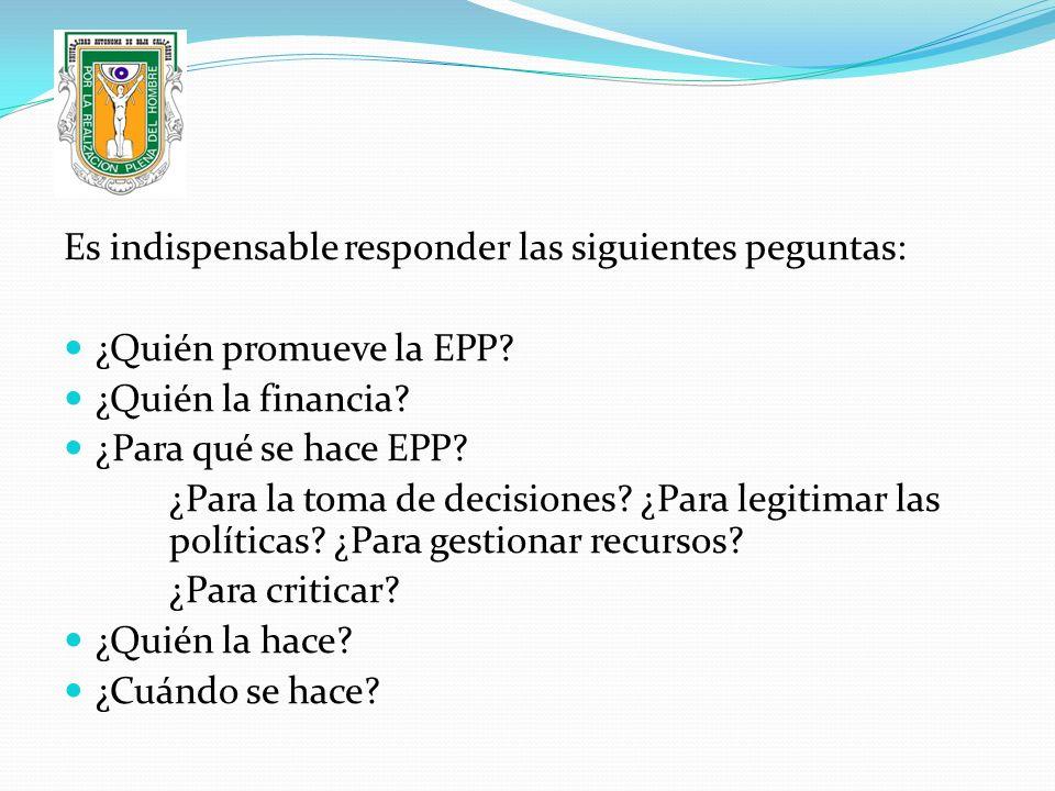 Es indispensable responder las siguientes peguntas: ¿Quién promueve la EPP? ¿Quién la financia? ¿Para qué se hace EPP? ¿Para la toma de decisiones? ¿P