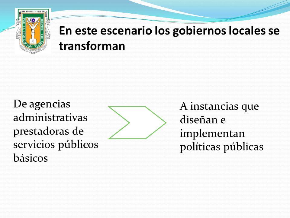En este escenario los gobiernos locales se transforman De agencias administrativas prestadoras de servicios públicos básicos A instancias que diseñan