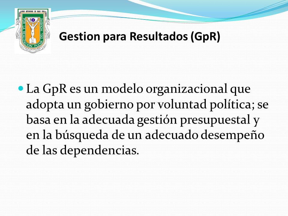 La GpR es un modelo organizacional que adopta un gobierno por voluntad política; se basa en la adecuada gestión presupuestal y en la búsqueda de un ad