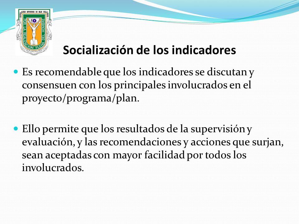 Socialización de los indicadores Es recomendable que los indicadores se discutan y consensuen con los principales involucrados en el proyecto/programa