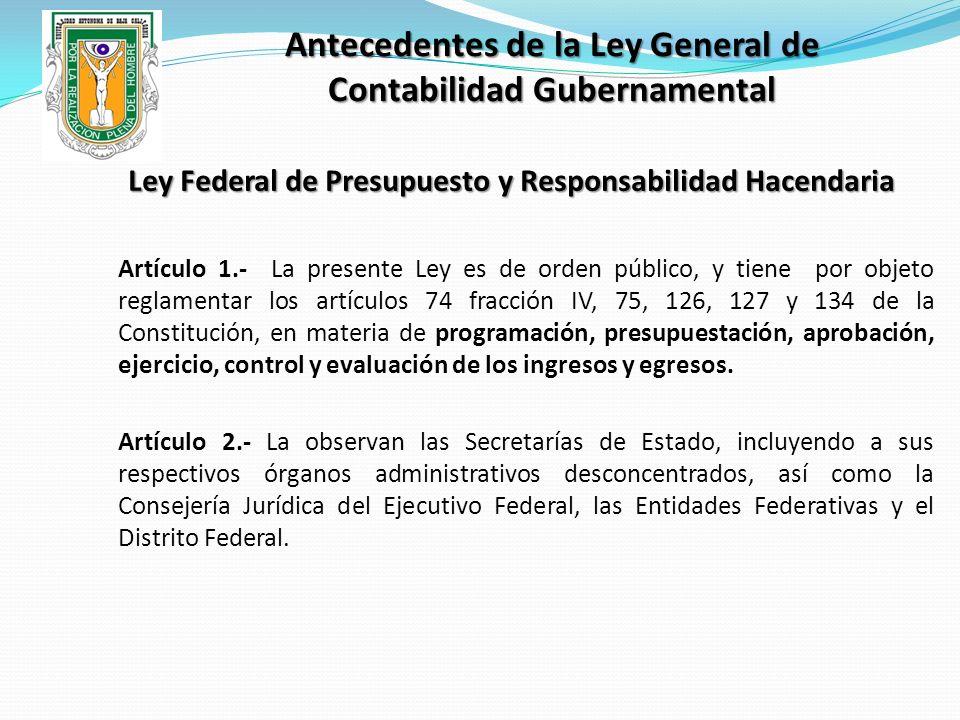 Antecedentes de la Ley General de Contabilidad Gubernamental Ley Federal de Presupuesto y Responsabilidad Hacendaria Artículo 1.- La presente Ley es d