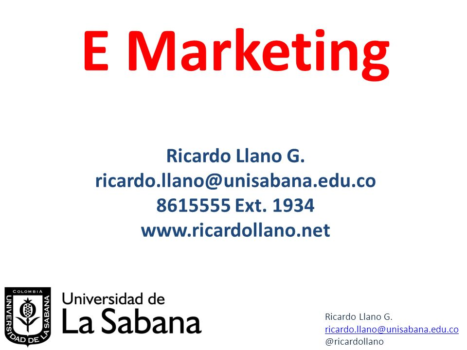 E Marketing Ricardo Llano G. ricardo.llano@unisabana.edu.co 8615555 Ext.