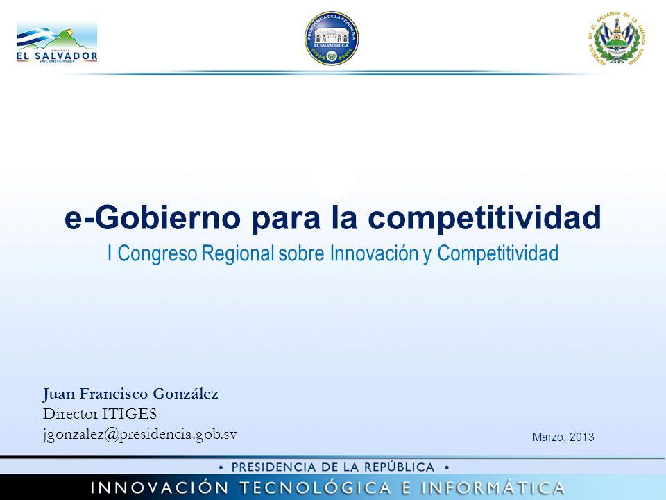 Marzo, 2013 e-Gobierno para la competitividad Juan Francisco González Director ITIGES jgonzalez@presidencia.gob.sv I Congreso Regional sobre Innovación y Competitividad