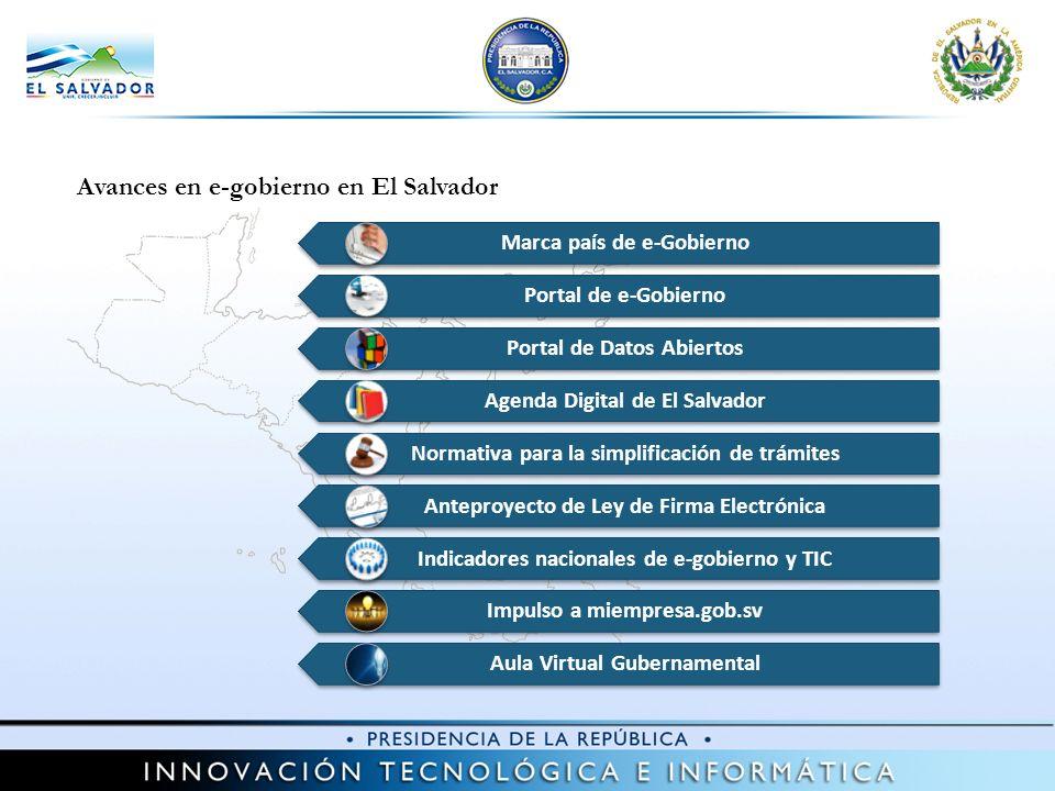 Avances en e-gobierno en El Salvador Marca país de e-Gobierno Portal de e-Gobierno Portal de Datos Abiertos Agenda Digital de El Salvador Normativa para la simplificación de trámites Anteproyecto de Ley de Firma Electrónica Indicadores nacionales de e-gobierno y TIC Impulso a miempresa.gob.sv Aula Virtual Gubernamental