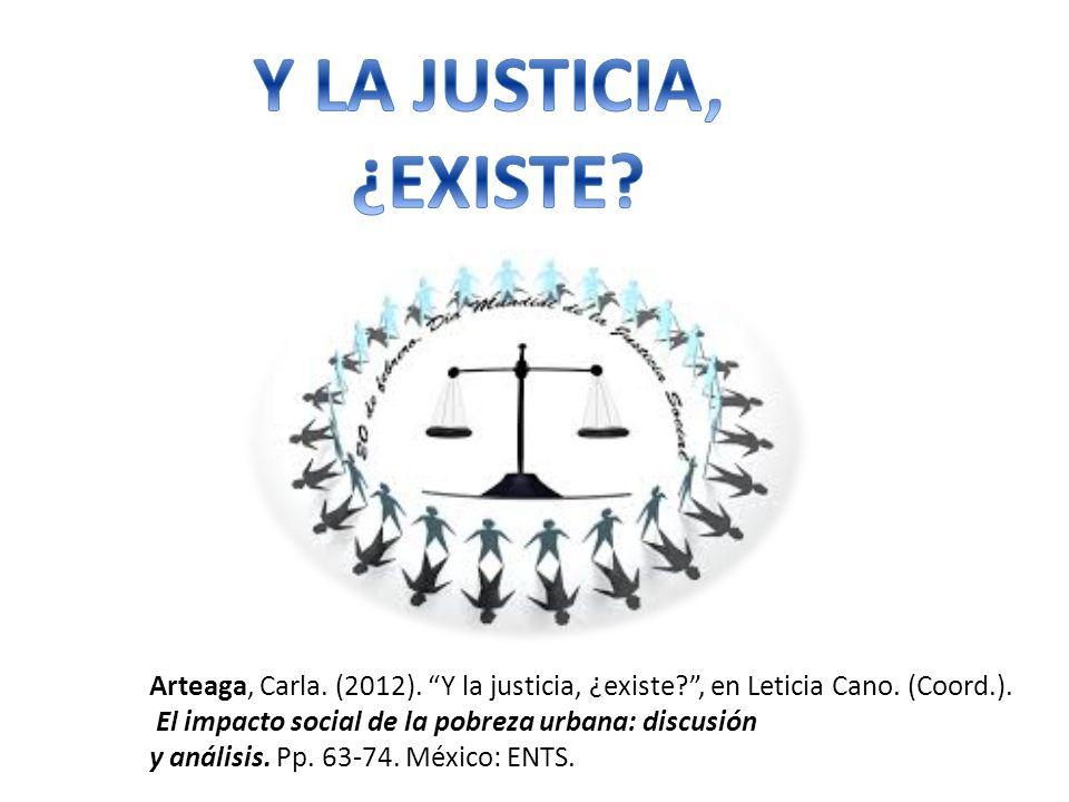 Arteaga, Carla. (2012). Y la justicia, ¿existe?, en Leticia Cano. (Coord.). El impacto social de la pobreza urbana: discusión y análisis. Pp. 63-74. M