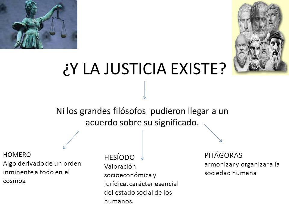 ¿Y LA JUSTICIA EXISTE? Ni los grandes filósofos pudieron llegar a un acuerdo sobre su significado. HOMERO Algo derivado de un orden inminente a todo e