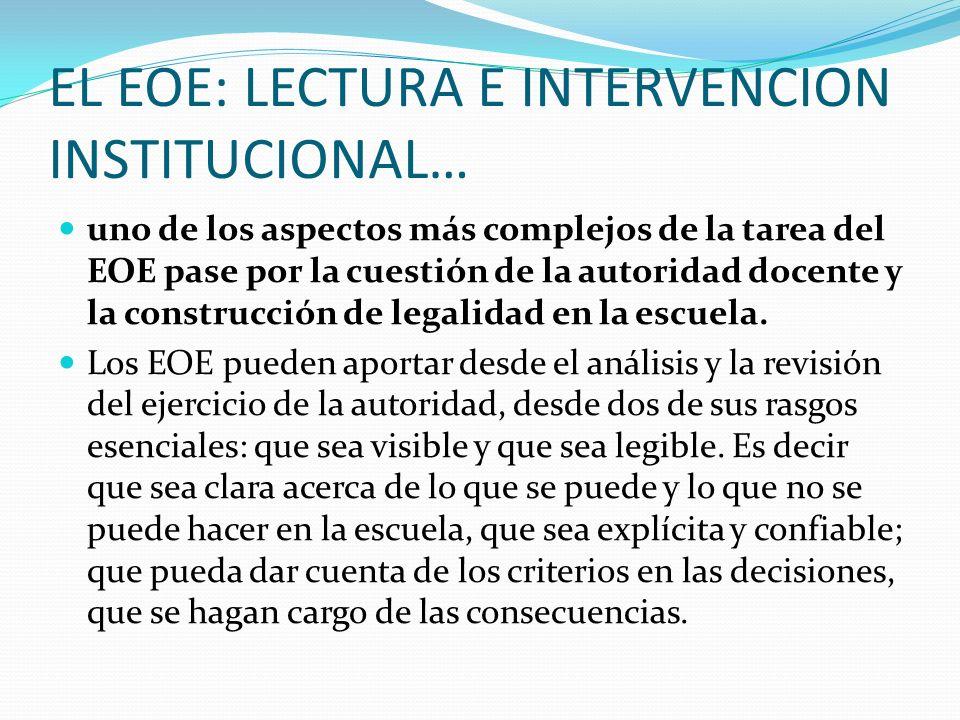 EL EOE: LECTURA E INTERVENCION INSTITUCIONAL… uno de los aspectos más complejos de la tarea del EOE pase por la cuestión de la autoridad docente y la construcción de legalidad en la escuela.
