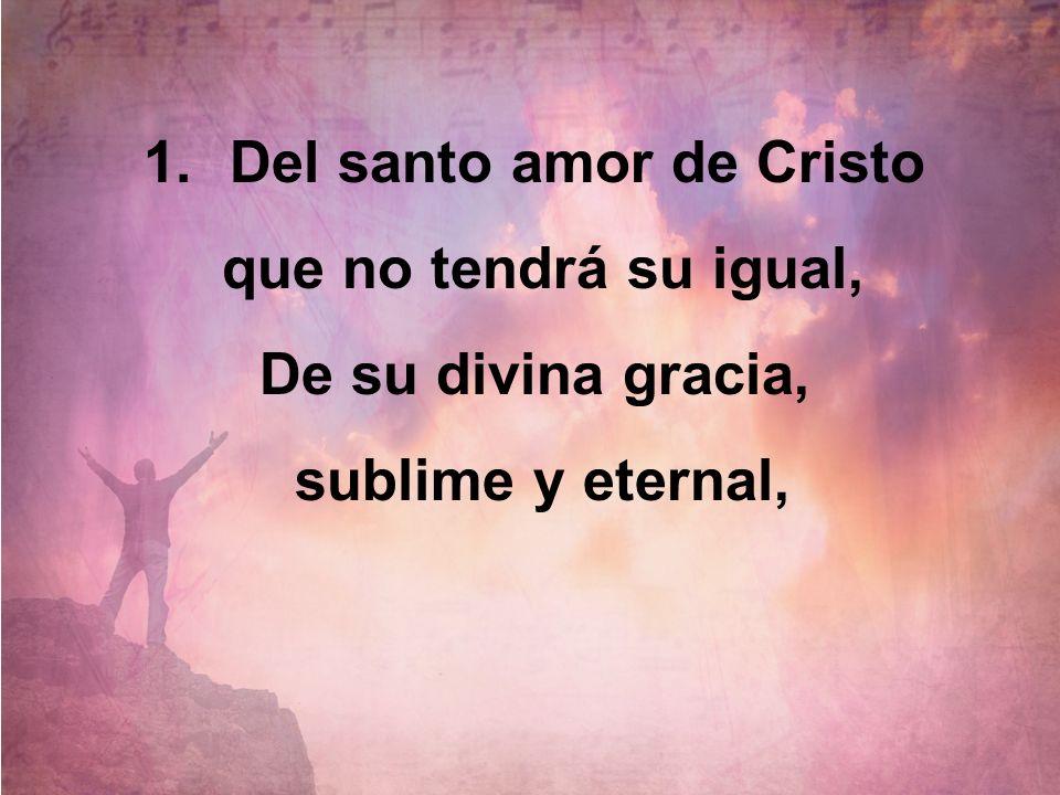 1.Del santo amor de Cristo que no tendrá su igual, De su divina gracia, sublime y eternal,