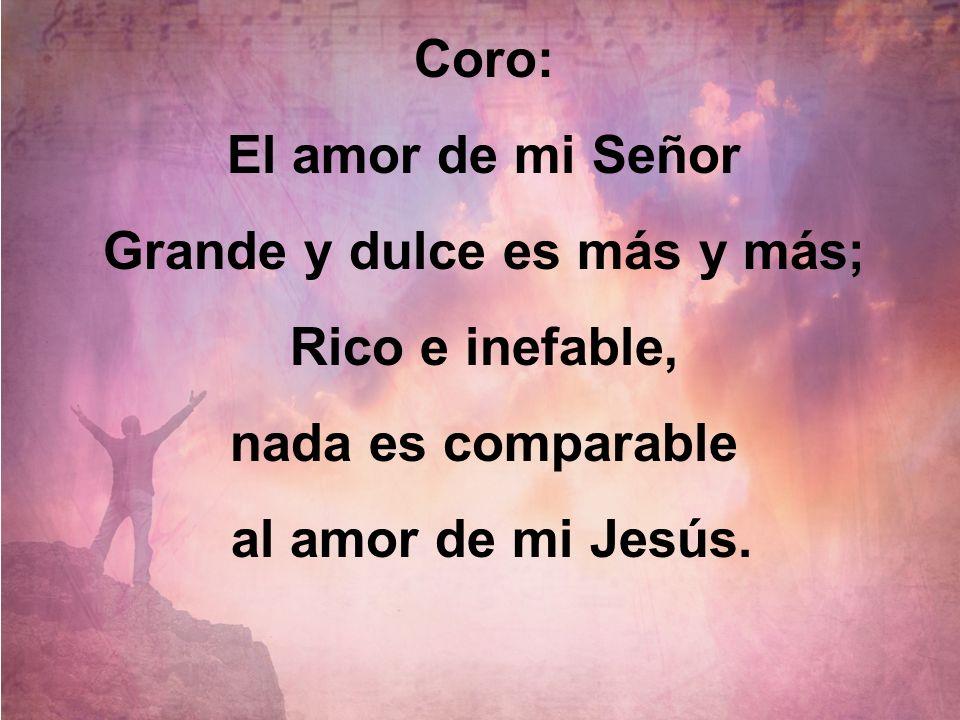 Coro: El amor de mi Señor Grande y dulce es más y más; Rico e inefable, nada es comparable al amor de mi Jesús.