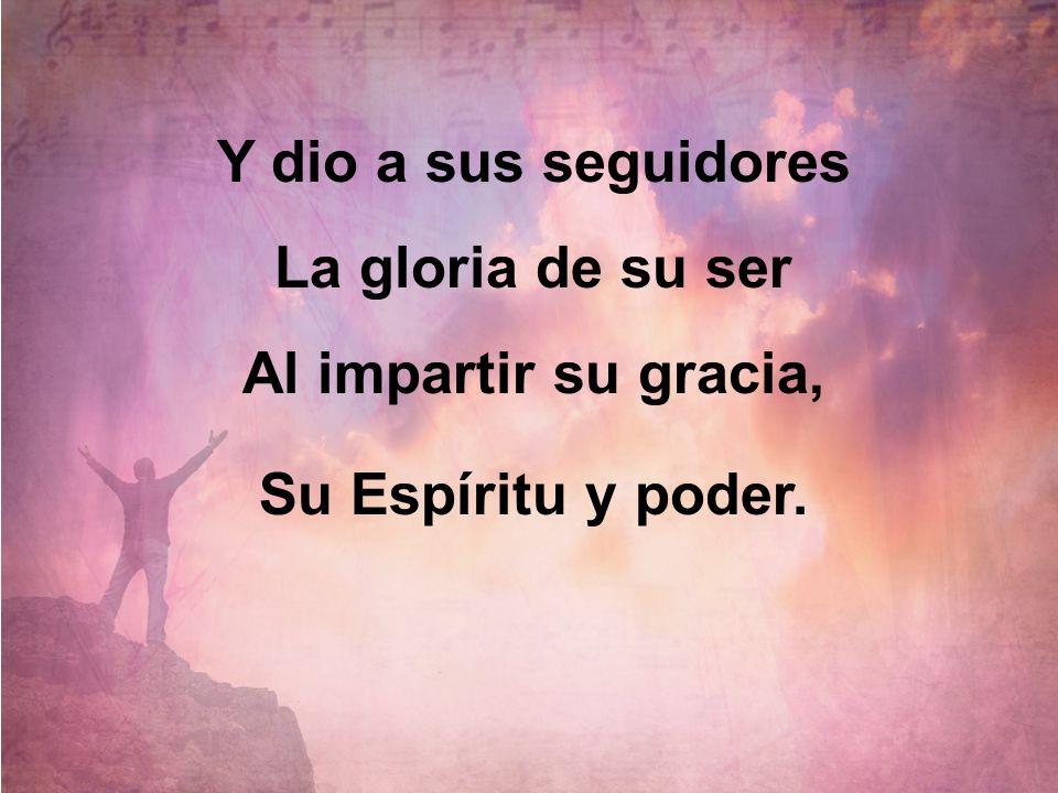 Y dio a sus seguidores La gloria de su ser Al impartir su gracia, Su Espíritu y poder.