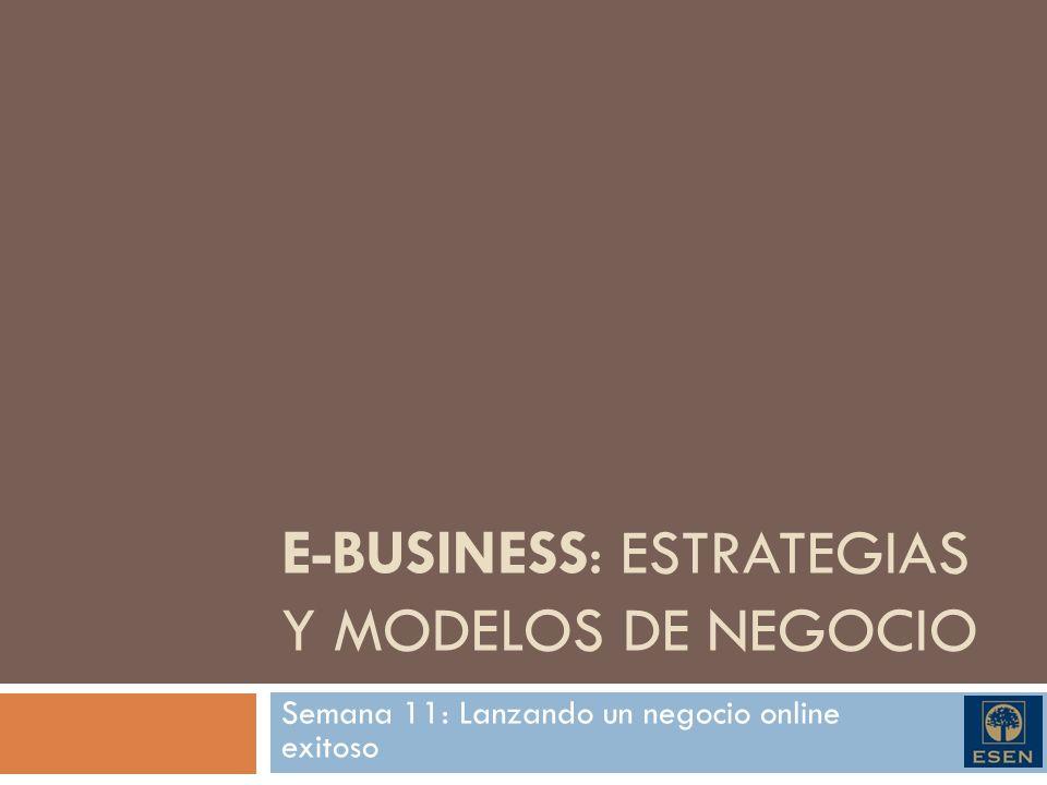 E-BUSINESS: ESTRATEGIAS Y MODELOS DE NEGOCIO Semana 11: Lanzando un negocio online exitoso