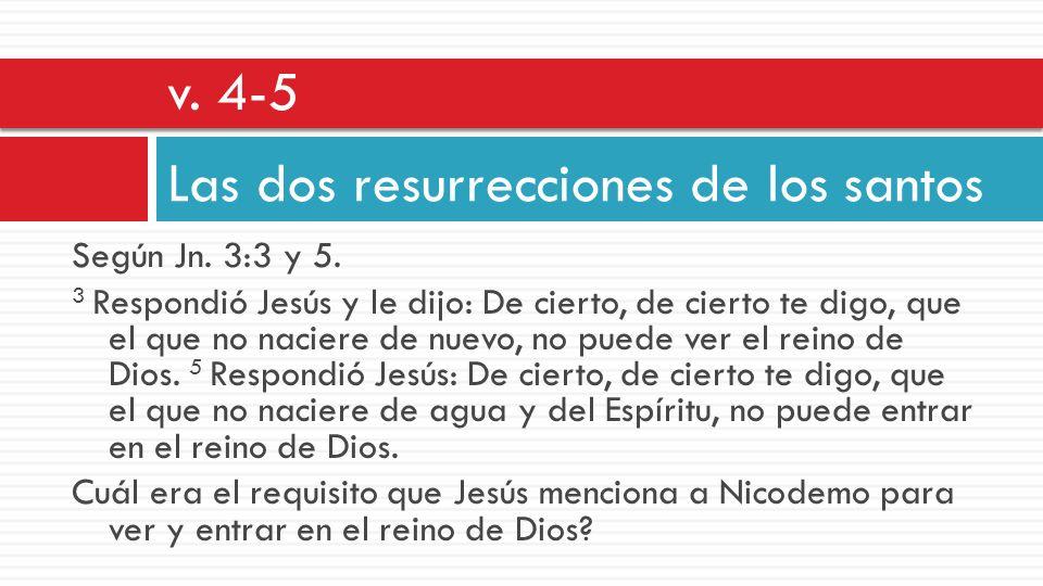 Según Jn. 3:3 y 5. 3 Respondió Jesús y le dijo: De cierto, de cierto te digo, que el que no naciere de nuevo, no puede ver el reino de Dios. 5 Respond