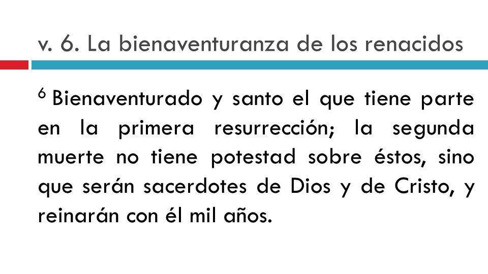 v. 6. La bienaventuranza de los renacidos 6 Bienaventurado y santo el que tiene parte en la primera resurrección; la segunda muerte no tiene potestad