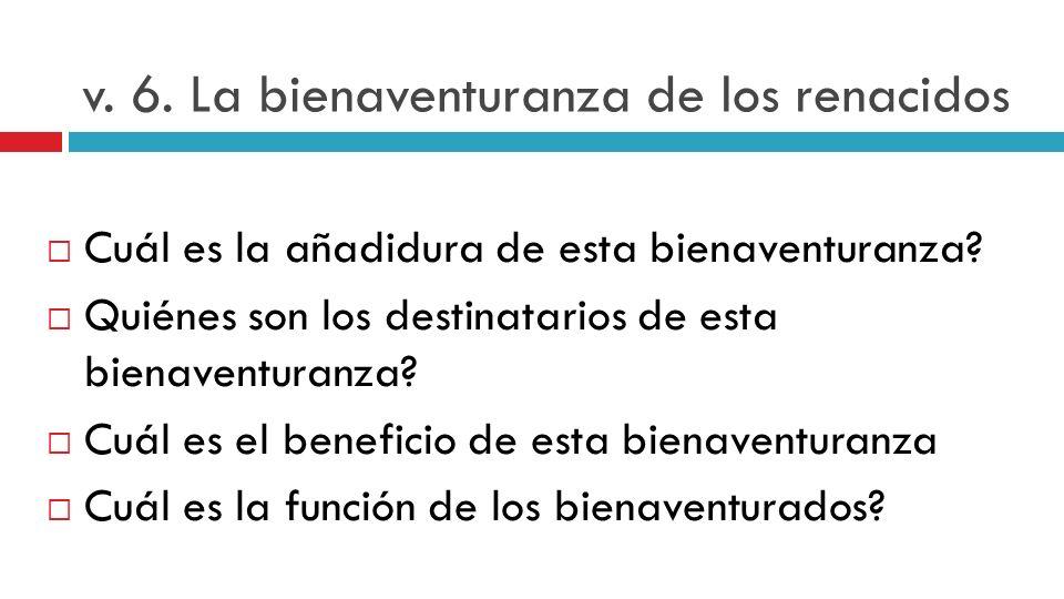 v. 6. La bienaventuranza de los renacidos Cuál es la añadidura de esta bienaventuranza? Quiénes son los destinatarios de esta bienaventuranza? Cuál es