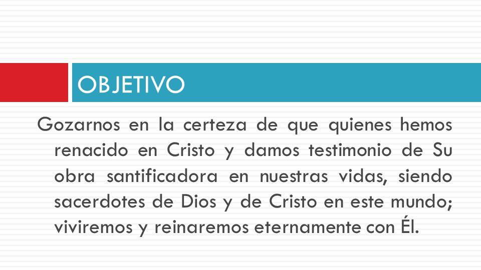 Gozarnos en la certeza de que quienes hemos renacido en Cristo y damos testimonio de Su obra santificadora en nuestras vidas, siendo sacerdotes de Dio