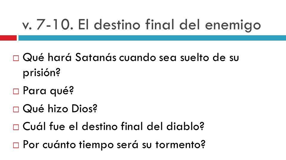 v. 7-10. El destino final del enemigo Qué hará Satanás cuando sea suelto de su prisión? Para qué? Qué hizo Dios? Cuál fue el destino final del diablo?