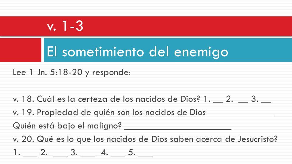 Lee 1 Jn. 5:18-20 y responde: v. 18. Cuál es la certeza de los nacidos de Dios? 1. __ 2. __ 3. __ v. 19. Propiedad de quién son los nacidos de Dios___