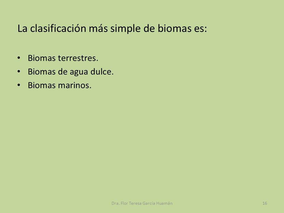 La clasificación más simple de biomas es: Biomas terrestres. Biomas de agua dulce. Biomas marinos. Dra. Flor Teresa García Huamán16