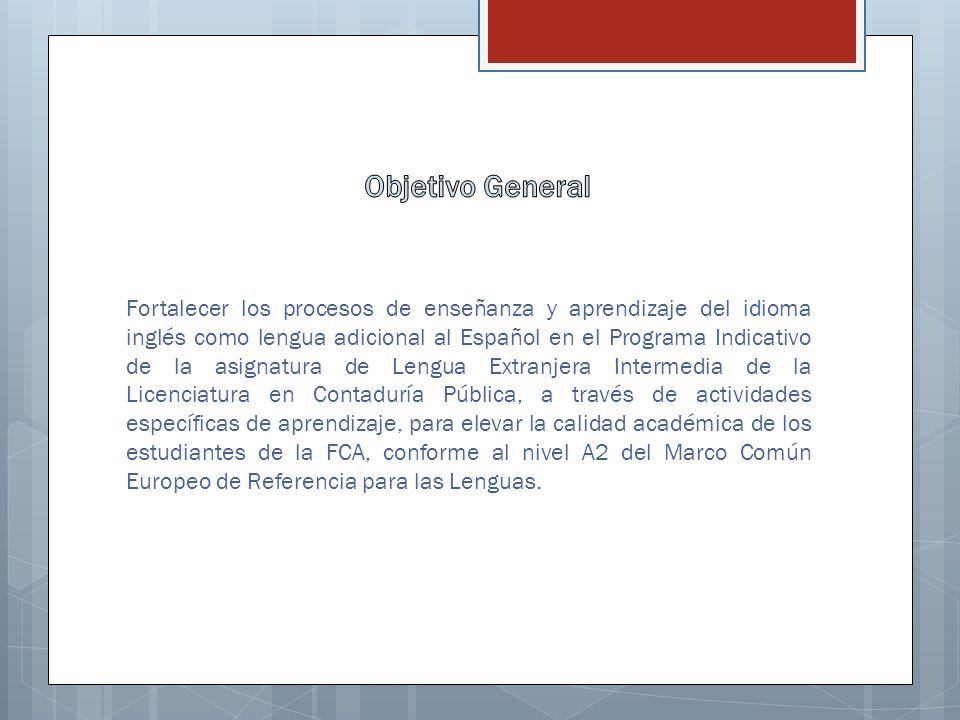 Fortalecer los procesos de enseñanza y aprendizaje del idioma inglés como lengua adicional al Español en el Programa Indicativo de la asignatura de Lengua Extranjera Intermedia de la Licenciatura en Contaduría Pública, a través de actividades específicas de aprendizaje, para elevar la calidad académica de los estudiantes de la FCA, conforme al nivel A2 del Marco Común Europeo de Referencia para las Lenguas.