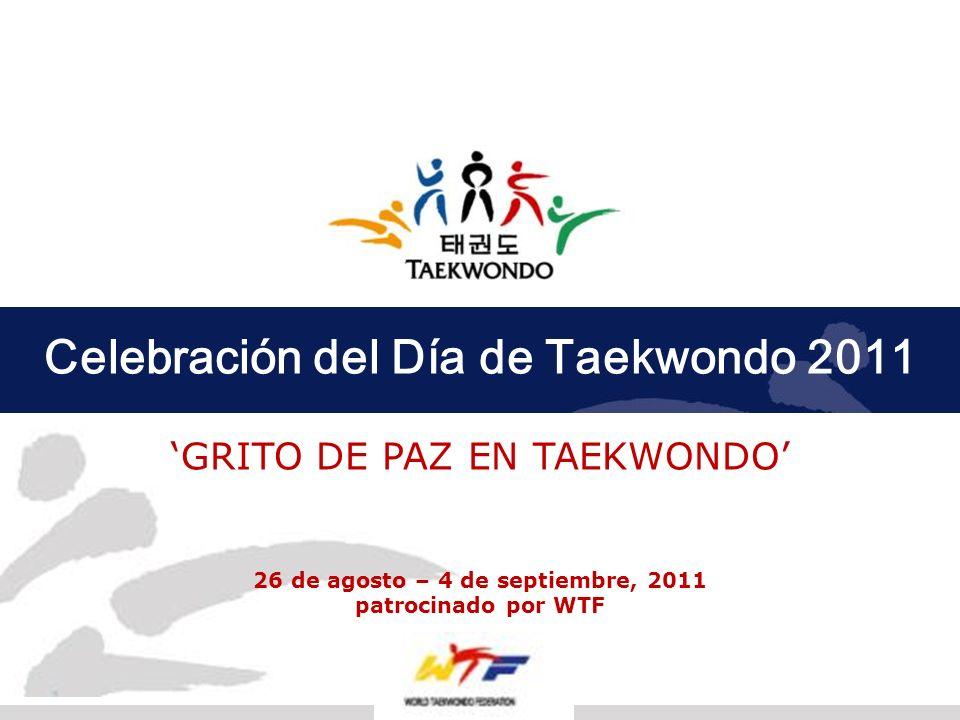 Celebración del Día de Taekwondo 2011 GRITO DE PAZ EN TAEKWONDO 26 de agosto – 4 de septiembre, 2011 patrocinado por WTF 1