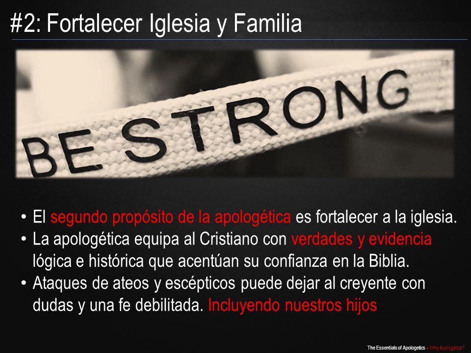 The Essentials of Apologetics – Why Apologetics? El segundo propósito de la apologética es fortalecer a la iglesia. La apologética equipa al Cristiano