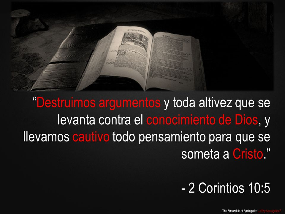 The Essentials of Apologetics – Why Apologetics? Destruimos argumentos y toda altivez que se levanta contra el conocimiento de Dios, y llevamos cautiv