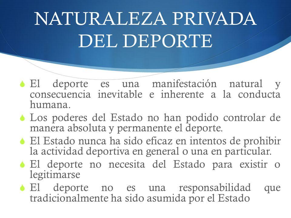 NATURALEZA PRIVADA DEL DEPORTE El deporte es una manifestación natural y consecuencia inevitable e inherente a la conducta humana.