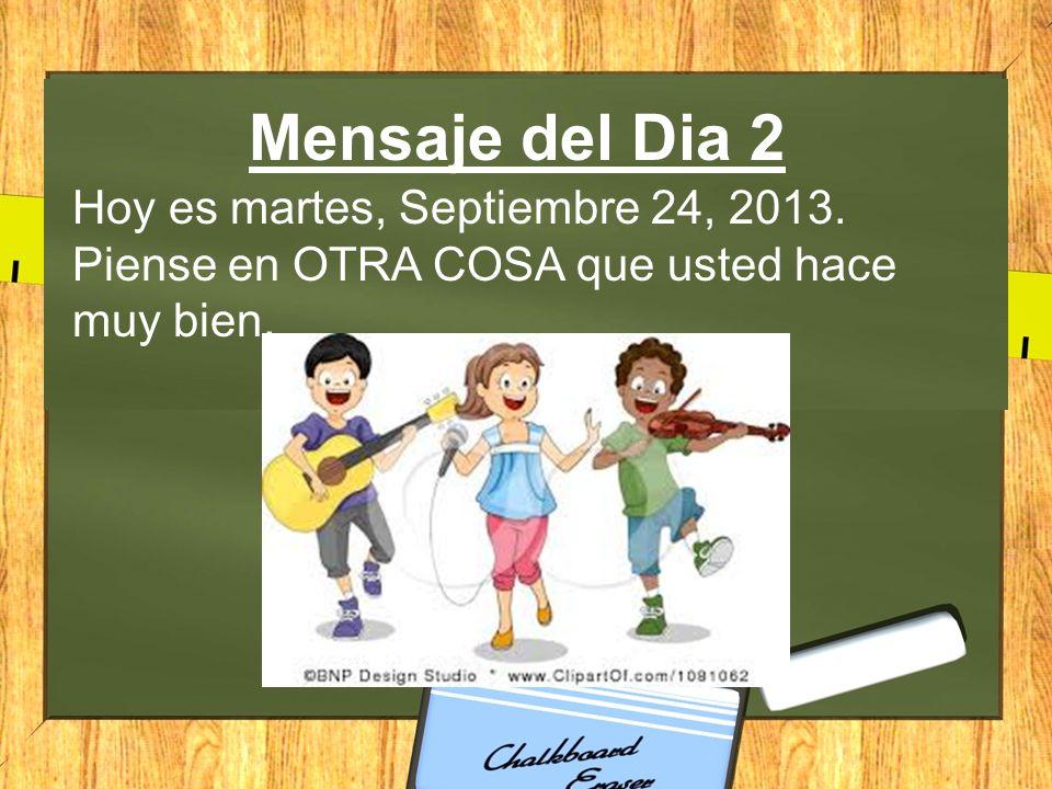 Mensaje del Dia 2 Hoy es martes, Septiembre 24, 2013. Piense en OTRA COSA que usted hace muy bien.