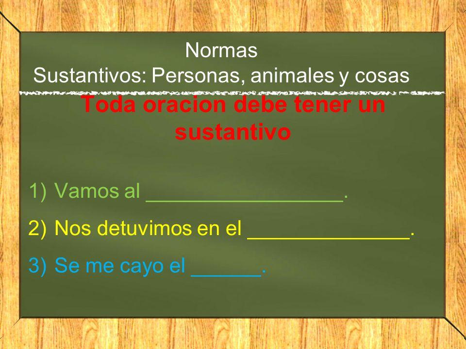 Normas Sustantivos: Personas, animales y cosas Toda oracion debe tener un sustantivo 1)Vamos al _________________. 2)Nos detuvimos en el _____________
