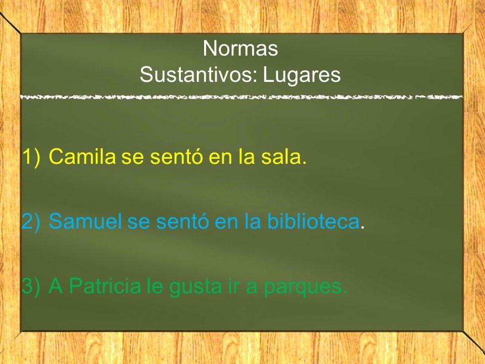 Normas Sustantivos: Lugares 1)Camila se sentó en la sala. 2)Samuel se sentó en la biblioteca. 3)A Patricia le gusta ir a parques.