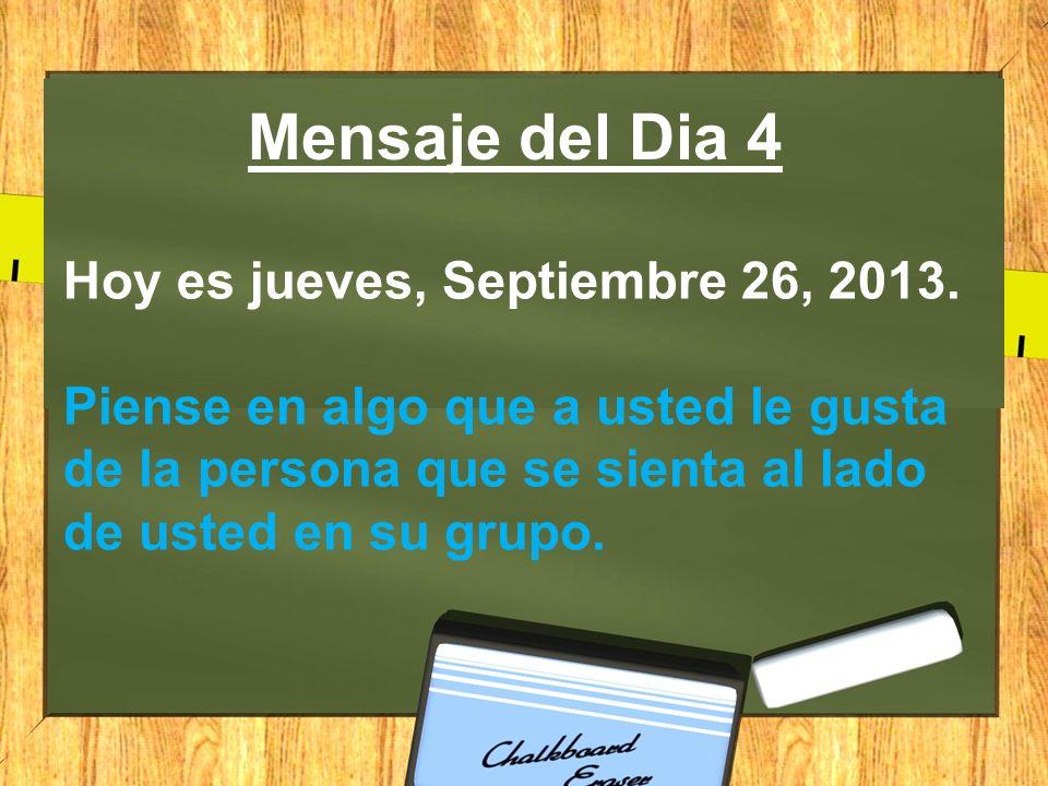 Mensaje del Dia 4 Hoy es jueves, Septiembre 26, 2013. Piense en algo que a usted le gusta de la persona que se sienta al lado de usted en su grupo.
