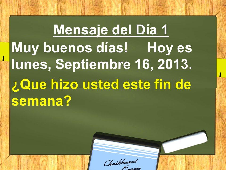 Mensaje del Día 1 Muy buenos días! Hoy es lunes, Septiembre 16, 2013. ¿Que hizo usted este fin de semana?