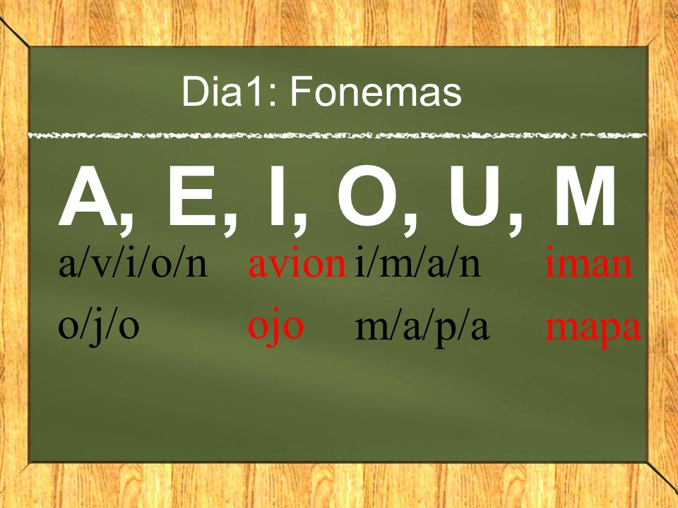 Dia1: Fonemas A, E, I, O, U, M a/v/i/o/n avion o/j/o ojo i/m/a/n iman m/a/p/a mapa
