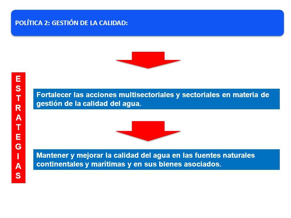 POLÍTICA 2: GESTIÓN DE LA CALIDAD: Fortalecer las acciones multisectoriales y sectoriales en materia de gestión de la calidad del agua. Mantener y mej